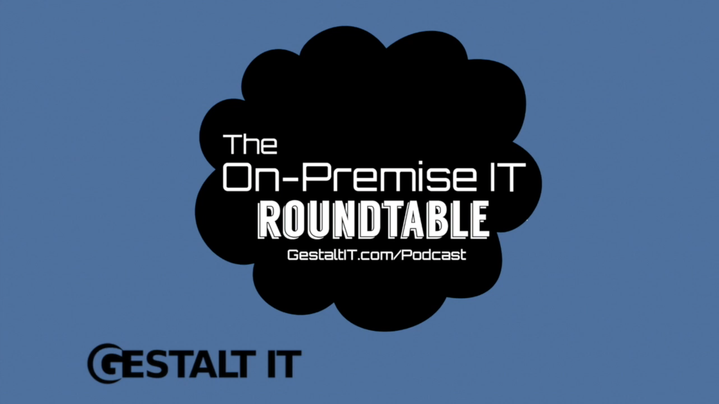 The On-Premise IT Roundtable Podcast: It's Time to Embrace the Bottlenecks in Storage